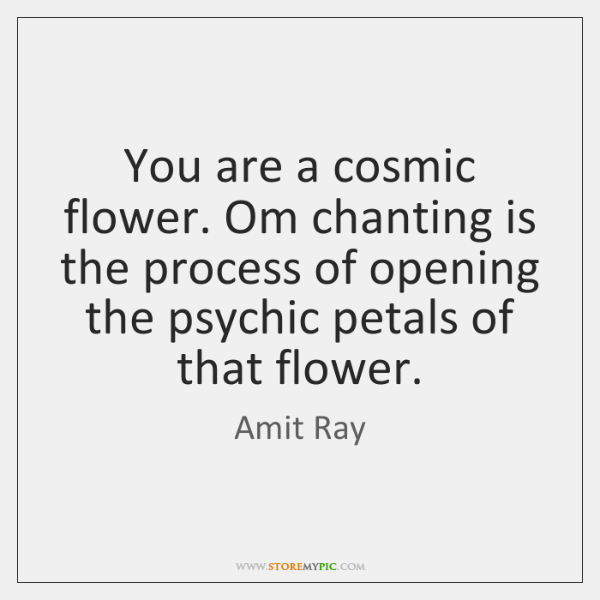 You are a cosmic flower. Om chanting is the process of opening ...