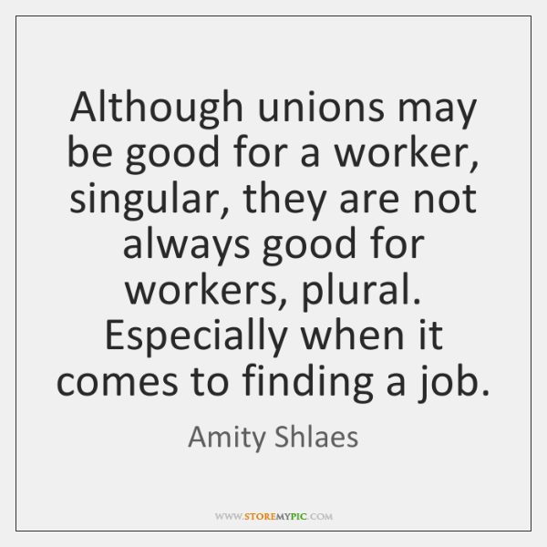 Although unions may be good for a worker, singular, they are not ...