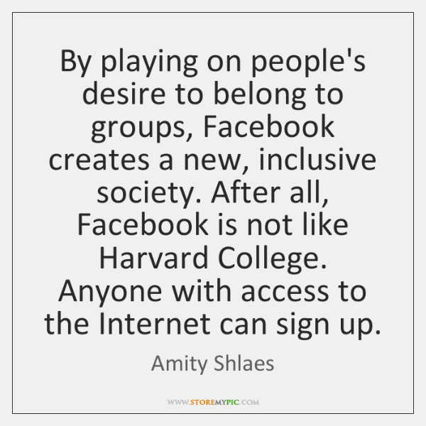 By playing on people's desire to belong to groups, Facebook creates a ...