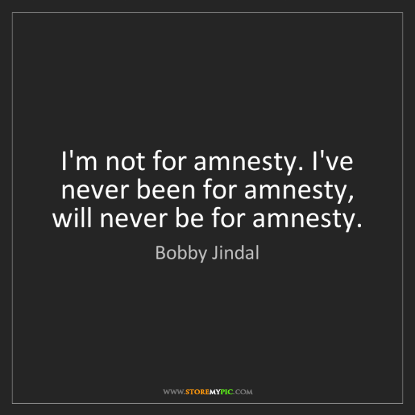 Bobby Jindal: I'm not for amnesty. I've never been for amnesty, will...