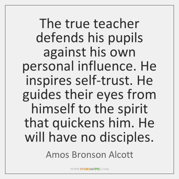 The true teacher defends his pupils against his own personal influence. He ...