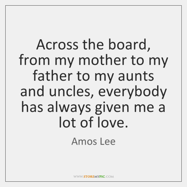 Across the board, from my mother to my father to my aunts ...