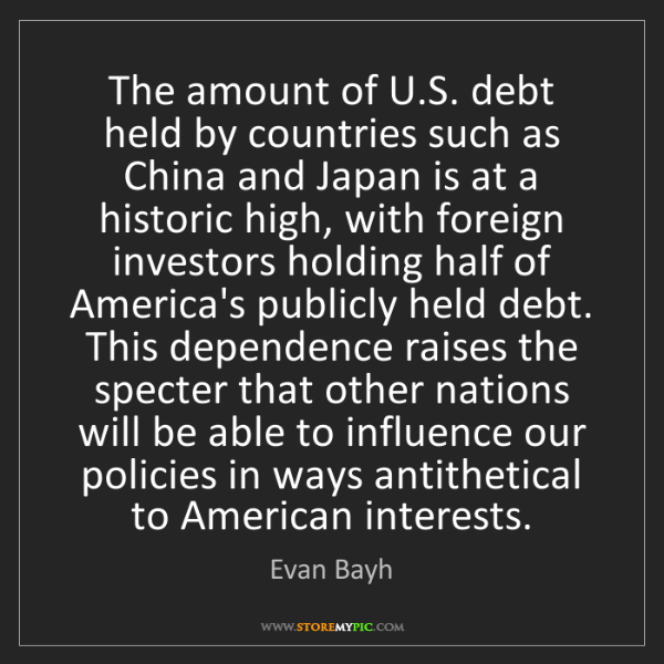 Evan Bayh: The amount of U.S. debt held by countries such as China...