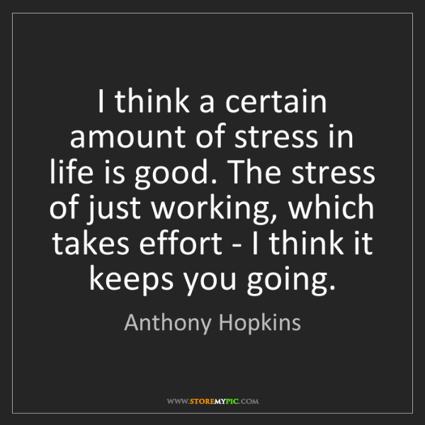 Anthony Hopkins: I think a certain amount of stress in life is good. The...