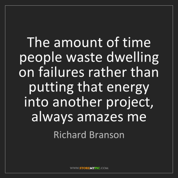 Richard Branson: The amount of time people waste dwelling on failures...