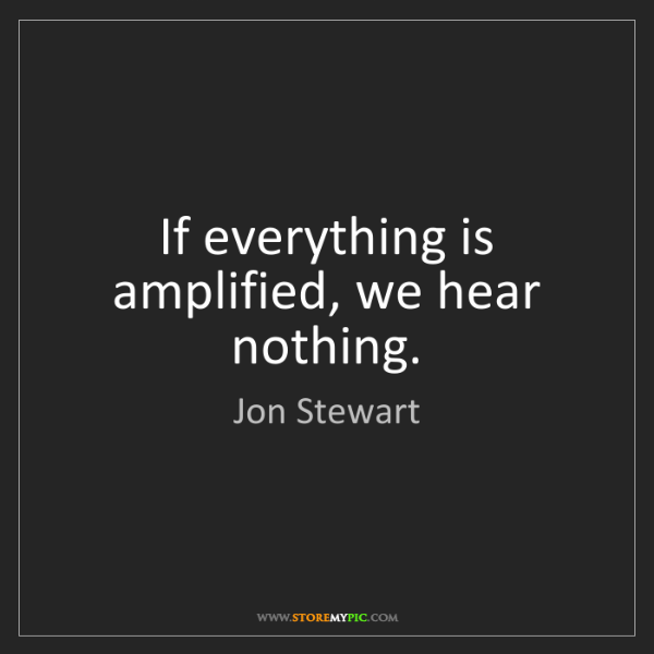 Jon Stewart: If everything is amplified, we hear nothing.