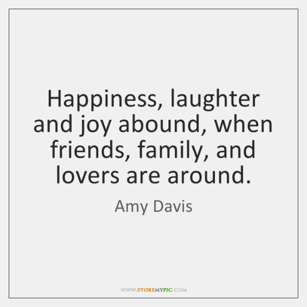 Happiness, laughter and joy abound, when friends, family, and lovers are around.