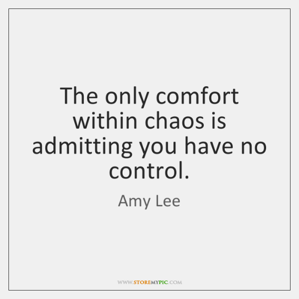 The only comfort within chaos is admitting you have no control.