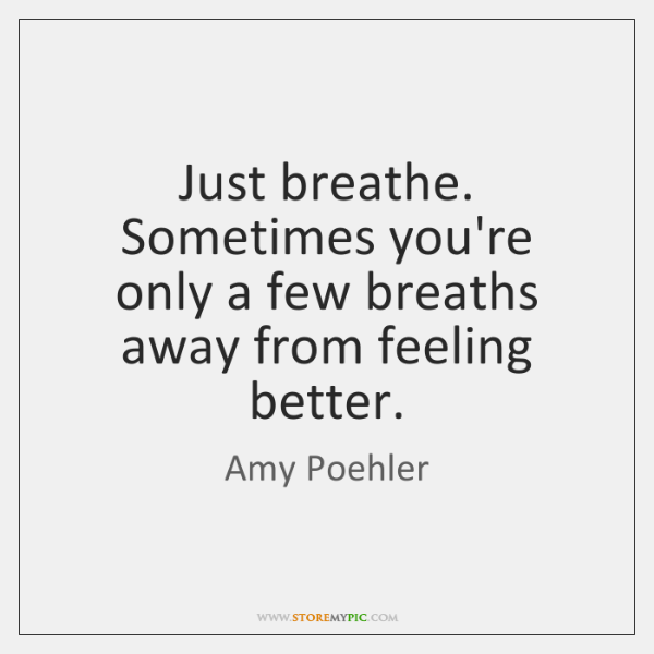 Just breathe. Sometimes you're only a few breaths away from feeling better.
