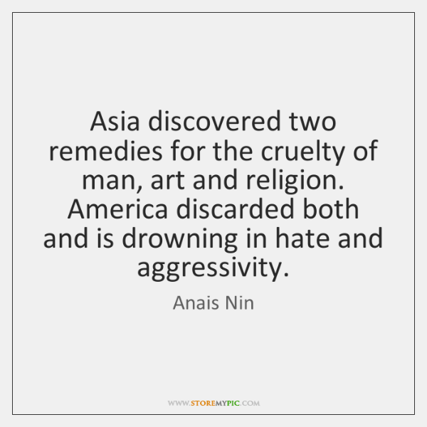 Asia discovered two remedies for the cruelty of man, art and religion. ...