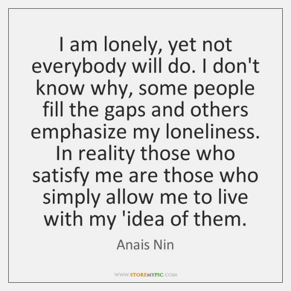 I am lonely, yet not everybody will do. I don't know why, ...