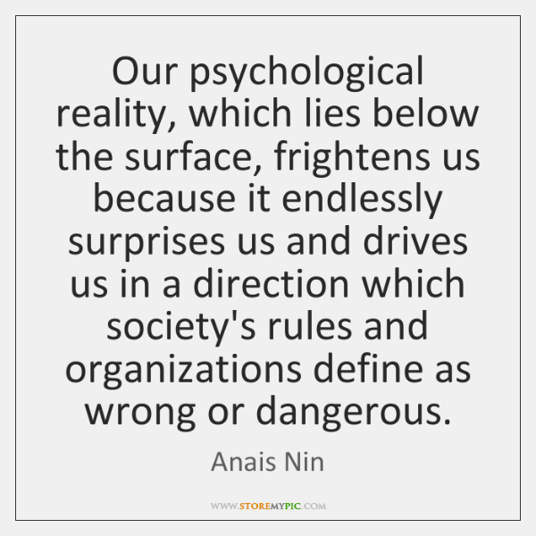 Our psychological reality, which lies below the surface, frightens us because it ...