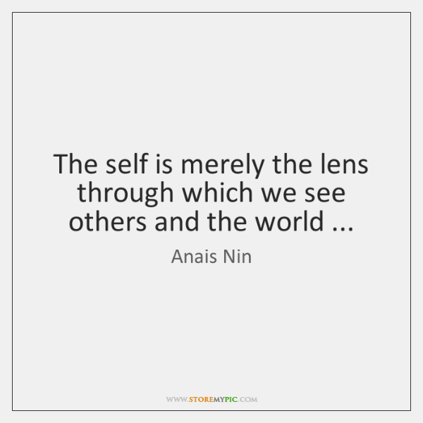 The self is merely the lens through which we see others and ...