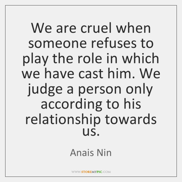 We are cruel when someone refuses to play the role in which ...