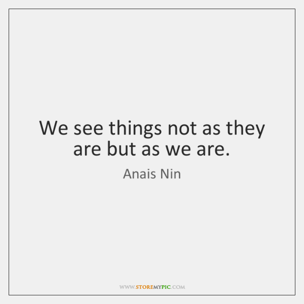 We see things not as they are but as we are.