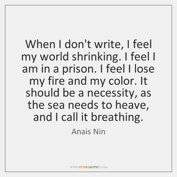 When I don't write, I feel my world shrinking. I feel I ...