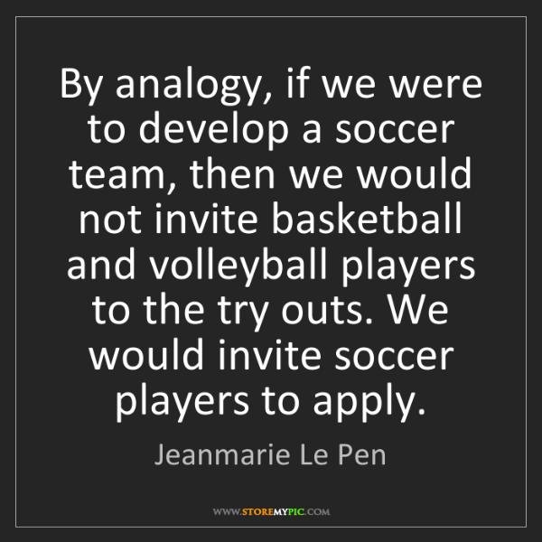 Jeanmarie Le Pen: By analogy, if we were to develop a soccer team, then...
