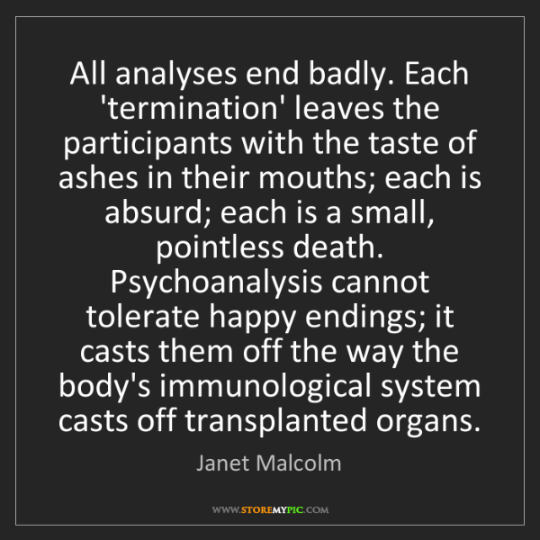 Janet Malcolm: All analyses end badly. Each 'termination' leaves the...