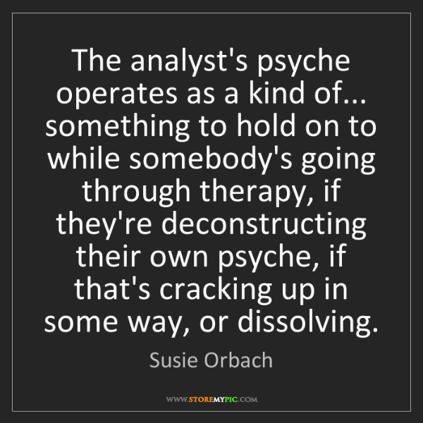 Susie Orbach: The analyst's psyche operates as a kind of... something...