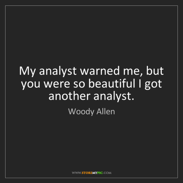 Woody Allen: My analyst warned me, but you were so beautiful I got...