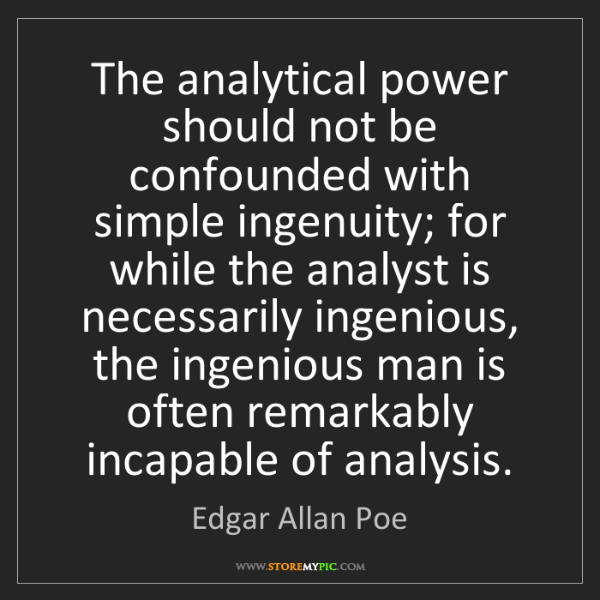 Edgar Allan Poe: The analytical power should not be confounded with simple...
