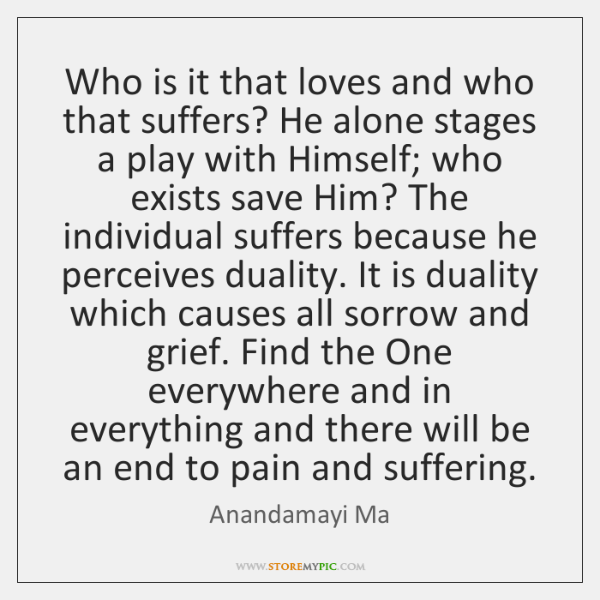 Who is it that loves and who that suffers? He alone stages ...