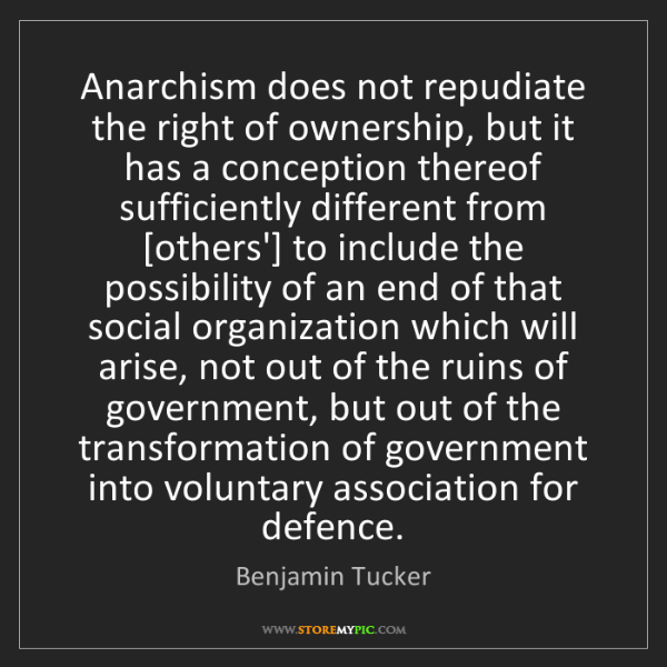 Benjamin Tucker: Anarchism does not repudiate the right of ownership,...