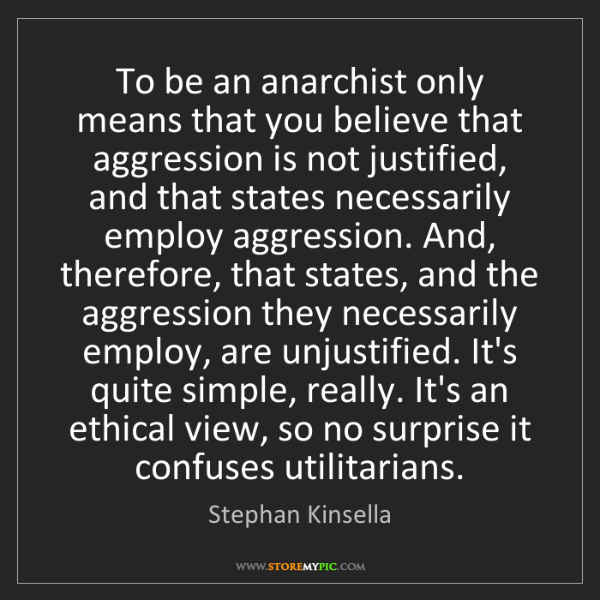 Stephan Kinsella: To be an anarchist only means that you believe that aggression...