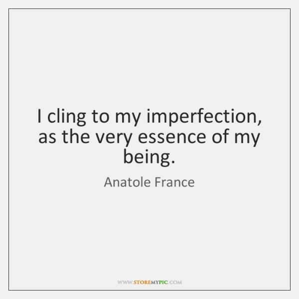I cling to my imperfection, as the very essence of my being.