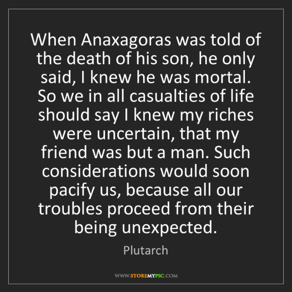 Plutarch: When Anaxagoras was told of the death of his son, he...