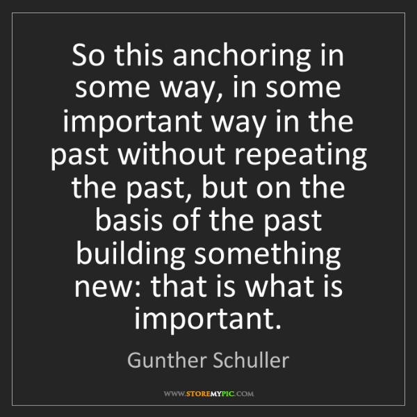 Gunther Schuller: So this anchoring in some way, in some important way...