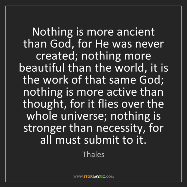 Thales: Nothing is more ancient than God, for He was never created;...