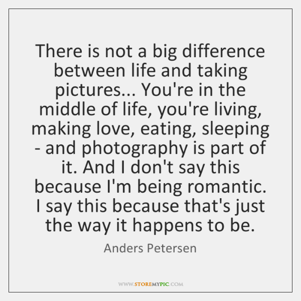 There is not a big difference between life and taking pictures... You're ...
