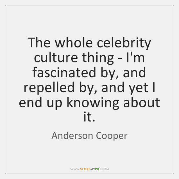 The whole celebrity culture thing - I'm fascinated by, and repelled by, ...