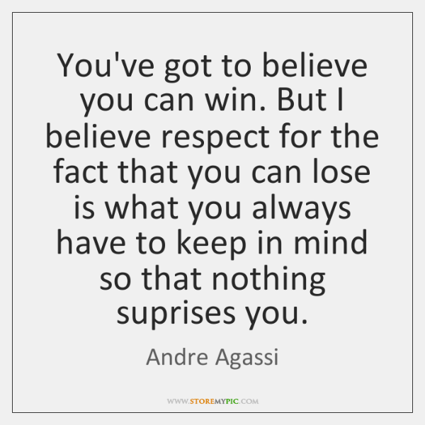 You've got to believe you can win. But I believe respect for ...