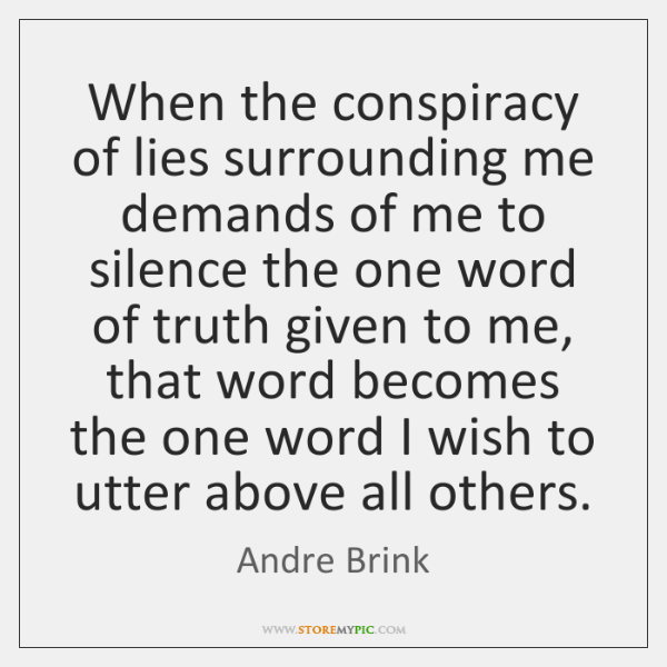 When the conspiracy of lies surrounding me demands of me to silence ...