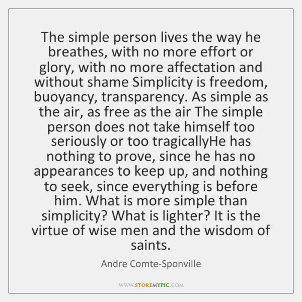 The simple person lives the way he breathes, with no more effort ...