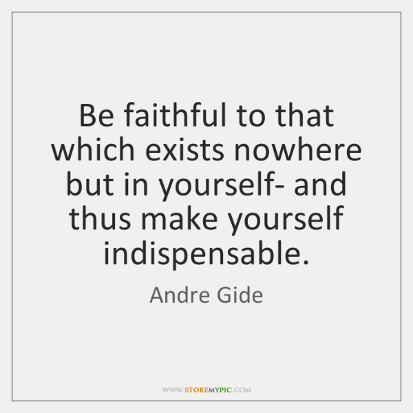 Be faithful to that which exists nowhere but in yourself- and thus ...
