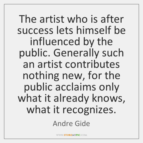 The artist who is after success lets himself be influenced by the ...