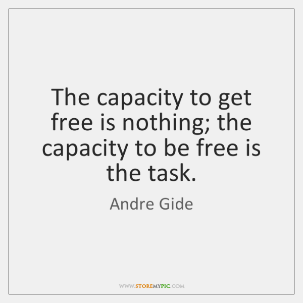 The capacity to get free is nothing; the capacity to be free ...