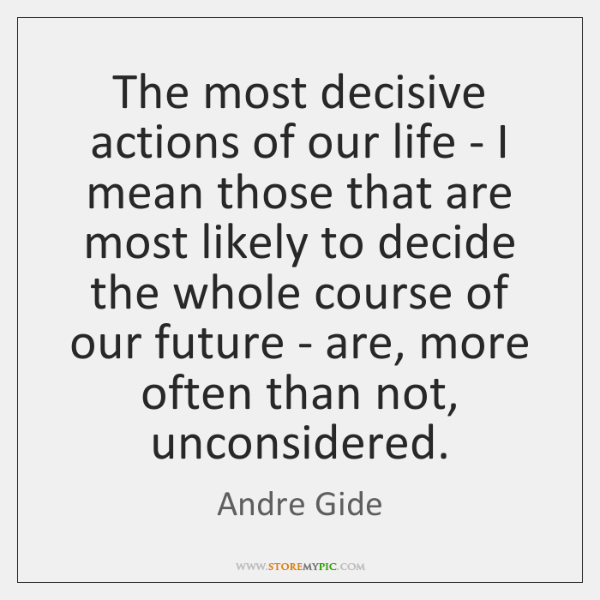 The most decisive actions of our life - I mean those that ...