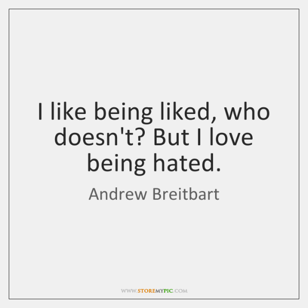 I like being liked, who doesn't? But I love being hated.