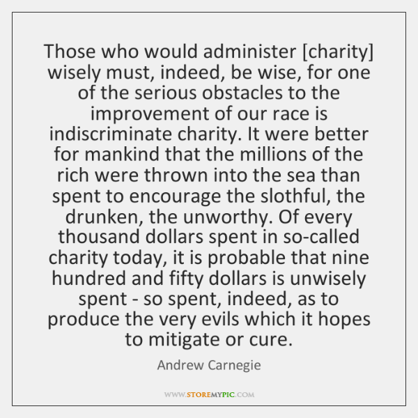 Those who would administer [charity] wisely must, indeed, be wise, for one ...