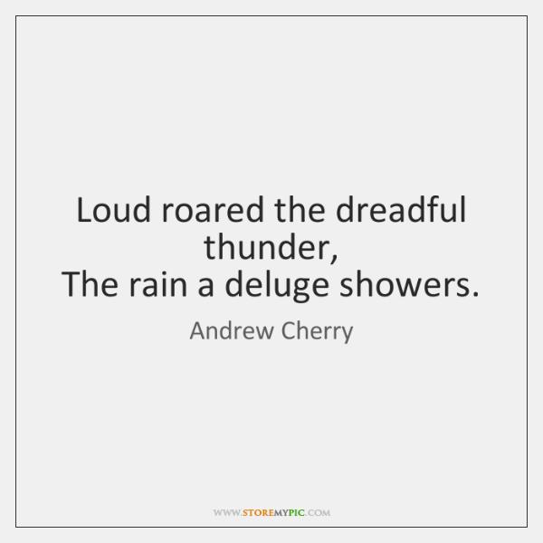 Loud roared the dreadful thunder,   The rain a deluge showers.