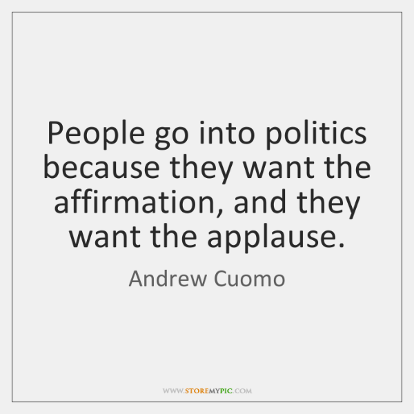 People go into politics because they want the affirmation, and they want ...