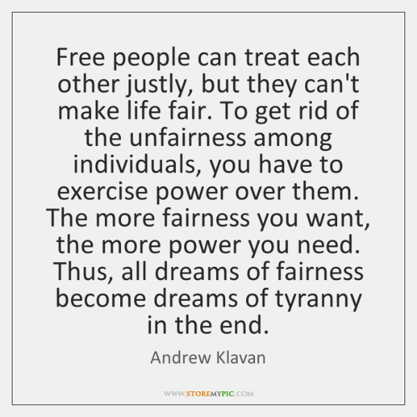 Free people can treat each other justly, but they can't make life ...
