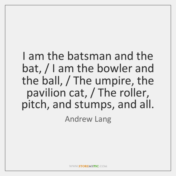 I am the batsman and the bat, / I am the bowler and ...