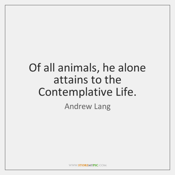 Of all animals, he alone attains to the Contemplative Life.