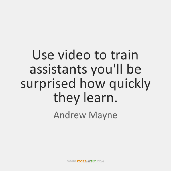 Use video to train assistants you'll be surprised how quickly they learn.