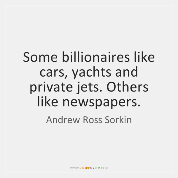 Some billionaires like cars, yachts and private jets. Others like newspapers.